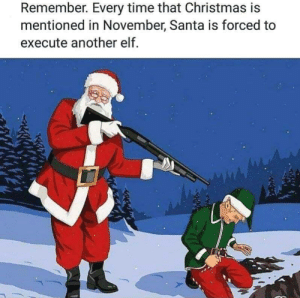 Christmas, Elf, and Thanksgiving: Remember. Every time that Christmas is  mentioned in November, Santa is forced to  execute another elf At least wait until after Thanksgiving! For the elves sake.