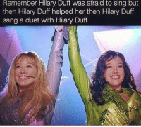 duets: Remember Hilary Duff Was afraid to sing but  then Hilary Duff helped her then Hilary Duff  sang a duet with Hilary Duff