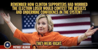 Memes, 🤖, and Confide: REMEMBER HOW CLINTON SUPPORTERS HAD WORRIED  THE ELECTION LOSER WOULD CONTEST THE RESULTS  AND UNDERMINE CONFIDENCE IN THE SYSTEM?  PATRIOT RUMOR D They were right!