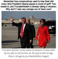 Melania Trump, Memes, and Outrageous: Remember how conservatives used to lose their shit  every time President Obama played a round of golf? Two  weeks in, and Trumplethinskin is already taking a vacation.  Why don't I hear any outrage out of them now?  President Donald Trump waves as Melania Trump walks  by his side on the tarmac on the way to Mar-a-Lago  Resort. Image by Joe Raedle/Getty ImagesJ Ruining folks lives is tiresome work... vacay TrumpleThinSkin petulantchild notfit unqualified joke trumplicans trumpanzees GOP republicans Conservatives hypocrisy doublestandards