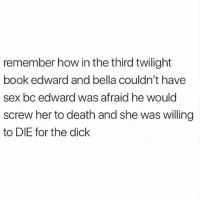 Friends, Memes, and Sex: remember how in the third twilight  book edward and bella couldn't have  sex bc edward was afraid he would  screw her to death and she was willing  to DIE for the dick TAG friends that would die for the...🍆