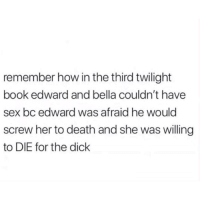 Lol, Sex, and Wtf: remember how in the third twilight  book edward and bella couldn't have  sex bc edward was afraid he would  screw her to death and she was willing  to DIE for the dick Good pipi will imprison you... and then never call you back or answer ur forking texts wtf is ur problem!!! Lol idc............. but I do. call me. Let me be ur Bella.