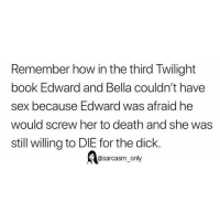 Funny, Memes, and Sex: Remember how in the third Twilight  book Edward and Bella couldn't have  sex because Edward was afraid he  would screw her to death and she was  still willing to DIE for the dick.  @sarcasm only I'll die for @sarcastic