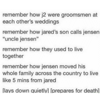 "Best friend goals: remember how j2 were groomsmen at  each other's weddings  remember how jared's son calls jensen  ""uncle jensen""  remember how they used to live  together  remember how jensen moved his  whole family across the country to live  like 5 mins from jared  [lays down quietlyl Iprepares for deathl Best friend goals"