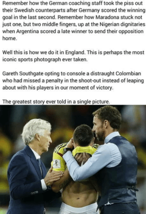 England, Sports, and Taken: Remember how the German coaching staff took the piss out  their Swedish counterparts after Germany scored the winning  goal in the last second. Remember how Maradona stuck not  just one, but two middle fingers, up at the Nigerian dignitaries  when Argentina scored a late winner to send their opposition  home  Well this is how we do it in England. This is perhaps the most  iconic sports photograph ever taken.  Gareth Southgate opting to console a distraught Colombian  who had missed a penalty in the shoot-out instead of leaping  about with his players in our moment of victory  The greatest story ever told in a single picture Right in the feels