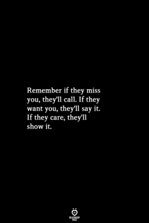 Say It, Remember, and They: Remember if thev miss  you, they'11 call. If they  want you, they'll say it.  If they care, they'll  show it.