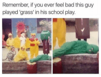 Bad, School, and Humans of Tumblr: Remember, if you ever feel bad this guy  played 'grass' in his school play