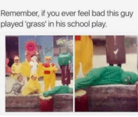 Bad, School, and MeIRL: Remember, if you ever feel bad this guy  played 'grass' in his school play. meirl