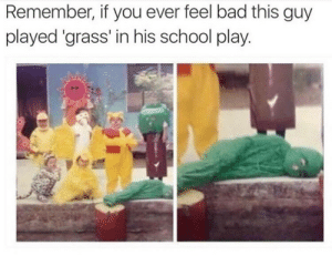 Bad, School, and Grass: Remember, if you ever feel bad this guy  played 'grass' in his school play