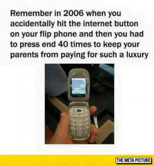 laughoutloud-club:  Those Were The Difficult Days: Remember in 2006 when you  accidentally hit the internet button  on your flip phone and then you had  to press end 40 times to keep your  parents from paying for such a luxury  THE META PICTURE laughoutloud-club:  Those Were The Difficult Days