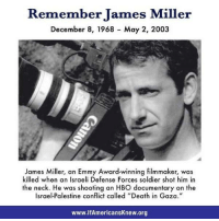 """You die exposing """"them"""": Remember James Miller  December 8, 1968 May 2, 2003  James Miller, an Emmy Award-winning filmmaker, was  killed when an Israeli Defense Forces soldier shot him in  the neck. He was shooting an HBO ocumentary on the  Israel-Palestine called """"Death in Gaza.""""  www.lfAmericansknew.org You die exposing """"them"""""""