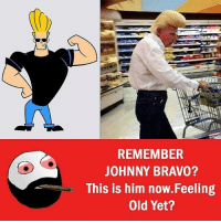 Johnny Bravo, Memes, and Bravo: REMEMBER  JOHNNY BRAVO?  This is him now.Feeling  Old Yet?
