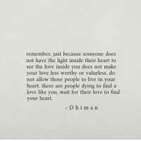 Love, Heart, and Live: remember, just because someone does  not have the light inside their heart to  see the love inside you does not make  your love less worthy or valueless. do  not allow those people to live in your  heart. there are people dying to find a  love like you. wait for their love to find  your heart.  Dhiman
