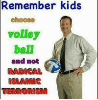 "Dank, Meme, and Http: Remember kids  choose  volley  ball  and not  RADICAL  ISLAMIG  TERRORISM <p>Volley ball via /r/dank_meme <a href=""http://ift.tt/2jrJtaW"">http://ift.tt/2jrJtaW</a></p>"