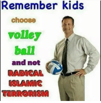 Kids, Terrorism, and Irl: Remember kids  choose  volley  ball  and not  RADICAL  ISLAMIG  TERRORISM