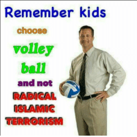 Volleyball is much cooler than radical Islam.: Remember kids  choose  volley  ball  and not  RADICAL  TERRORISM Volleyball is much cooler than radical Islam.