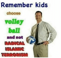 "Dank, Meme, and Http: Remember kids  choose  volley  ball  and not  RADIGA  ISLAMIG  TERRORISM <p>Volleyball > Radical Islam via /r/dank_meme <a href=""http://ift.tt/2v0o0rr"">http://ift.tt/2v0o0rr</a></p>"