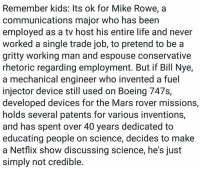 Bill Nye, Life, and Memes: Remember kids: Its ok for Mike Rowe, a  communications major who has been  employed as a tv host his entire life and never  worked a single trade job, to pretend to be a  gritty working man and espouse conservative  rhetoric regarding employment. But if Bill Nye,  a mechanical engineer who invented a fuel  injector device still used on Boeing 747s,  developed devices for the Mars rover missions,  holds several patents for various inventions,  and has spent over 40 years dedicated to  educating people on science, decides to make  a Netflix show discussing science, he's just  simply not credible. #TheSkepDick