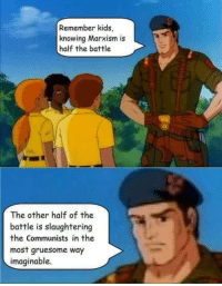 Remember kids,  knowing Marxism is  half the battle  The other half of the  battle is slaughtering  the Communists in the  most gruesome way  imaginable.