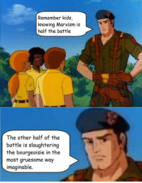 Remember kids,  knowing Marxism is  half the battle  The other half of the  battle is slaughtering  the bourgeoisie in the  most gruesome way  imaginable.