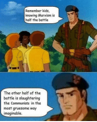 Remember kids,  knowing Marxism is  half the battle  The other half of the  battle is slaughtering  the Communists in the  most gruesome way  imaginable. Settle down Pinochet