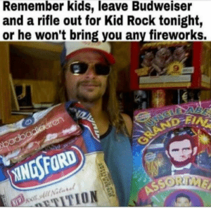 Amera claus: Remember kids, leave Budweiser  and a rifle out for Kid Rock tonight,  or he won't bring you any fireworks.  9  adba Amera claus
