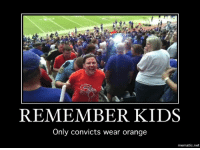 REMEMBER KIDS  Only convicts wear orange  mematic net Remember kids....
