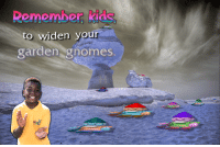 Reddit, Kids, and Remember: Remember, kids  to widen your  garden gnomes 207 points and 7 comments so far on reddit