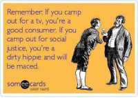Remember.  lf you camp  out for a tv, you're a  good consum  lf you  camp out for social  justice, you're a  dirty hippie and will  be maced  ee  cards  user card Yes. (/Sarcasm off)
