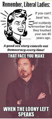 Ass, Memes, and Sex: Remember, Liberal Ladies:  If you can't  beat 'em,  just suddenly  Sremember that  they touched  your ass 40  Diom Dt o years ago.  A good sex story cancels out  Democracy every time!  THAT FACE YOU MAKE  WHEN THE LOONY LEFT  SPEAKS