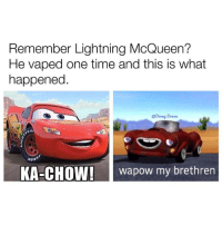 Follow @coolest_kid_on_the_block for 🔥 memes: Remember Lightning McQueen?  He vaped one time and this is what  happened  @Donny Drama  KA-CHOW!  wapow my brethren Follow @coolest_kid_on_the_block for 🔥 memes