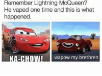 Don't do school kids: Remember Lightning McQueen?  He vaped one time and this is what  happened.  KA-CHOWI wapow my brethren Don't do school kids
