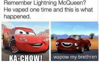 lightning mcqueen: Remember Lightning McQueen?  He vaped one time and this is what  happened.  KA-CHOW!aow my brethren