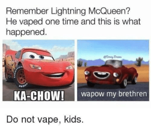 Vape, Kids, and Lightning: Remember Lightning McQueen?  He vaped one time and this is what  happened  KA-CHOW!wapow my brethren  Do not vape, kids. me🏎irl