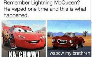 Reddit, Vape, and Lightning: Remember Lightning McQueen?  He vaped one time and this is what  happened.  KA-CHOW!aow my brethren Dont vape