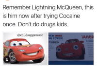 lightning mcqueen: Remember Lightning McQueen, this  is him now after trying Cocaine  once. Don't do drugs kids.  @childsuppressor VEN  MOR  NG POWER  CHRON  Chevror  ada