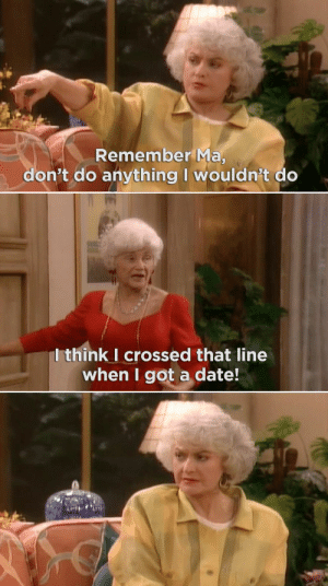 """21 Insults On """"The Golden Girls"""" That Were Straight-Up Savage ...: Remember Ma  don't do anything I wouldn't do  Ithink I crossed that line  when I got a date! 21 Insults On """"The Golden Girls"""" That Were Straight-Up Savage ..."""