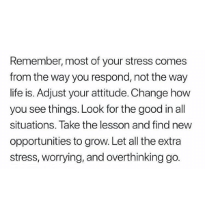 Opportunities: Remember, most of your stress comes  from the way you respond, not the way  life is. Adjust your attitude. Change how  you see things. Look for the good in all  situations. Take the lesson and find new  opportunities to grow. Let all the extra  stress, worrying, and overthinking go.