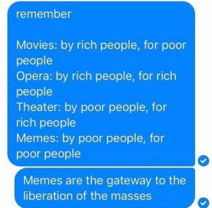 : remember  Movies: by rich people, for poor  people  Opera: by rich people, for rich  people  Theater: by poor people, for  rich people  Memes: by poor people, for  poor people  Memes are the gateway to the  liberation of the masses