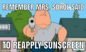 Guys it's not not funny guys ok I'm serious: REMEMBER MRS. SOKOL SAID  TO REAPPLY SUNSCREEN  made with mematic Guys it's not not funny guys ok I'm serious