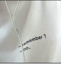 Remember and  No: -remember ?  -no