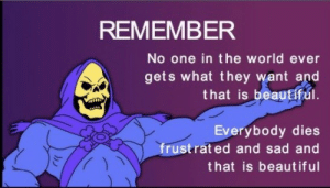 Remember No: REMEMBER  No one in the world ever  gets what they want and  that is beautiful  Everybody dies  frustrat ed and sad and  that is beaut iful