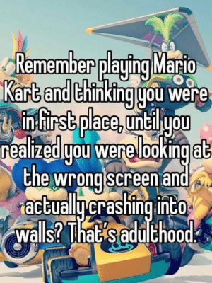 The pain https://t.co/MWkb1ZwyPH: Remember playing Mario  Kart and thinking gou were  infirst place, untilyou  realizedgou were lookingat  the wrong screen and  actuallycrashing into  walls? That saduthood The pain https://t.co/MWkb1ZwyPH