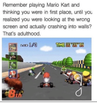 Mario Kart: Remember playing Mario Kart and  thinking you were in first place, until you  realized you were looking at the wrong  screen and actually crashing into walls?  That's adulthood  2  3  4  th