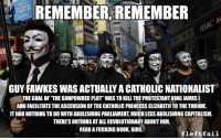 "Fucking, Wikipedia, and Book: REMEMBER REMEMBER  GUY FAWKES WAS ACTUALLY A CATHOLIC NATIONALIST  THE GOAL OF ""THE GUNPOWDER PLOT"" WAS TO KILL THE PROTESTANT KING JAMES I  AND FACILITATE THE ASCENSION OF THE CATHOLIC PRINCESS ELIZABETH TO THE THRONE.  IT HAD NOTHING TO DO WITH ABOLISHING PARLIAMENT, MUCH LESS ABOLISHING CAPITALISM  THERES NOTHING AT ALL REVOLUTIONARY ABOUT HIM.  READ A FUCKING BOOK,KIDS.  <p>Remember, remember, <a href=""http://en.wikipedia.org/wiki/Gunpowder_Plot"">the myth of November</a></p>"