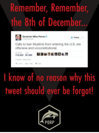 Memes, 🤖, and Mike Pence: Remember, Remember,  the 8th of December  Governor Mike Pence  Follow  Calls to ban Muslims from entering the U.S. are  offensive and unconstitutional.  115,220 87,469  730 AM 8 Dec 2015  ta 115K  I know of no reason why this  tweet should ever be forgot!  PORP Remember, remember.