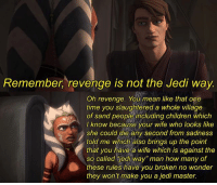 "Children, Jedi, and Memes: Remember, revenge is not the Jedi way.  Oh revenge. You mean like that one  time you slaughtered a whole village  of sand people including children which  I know because your wife who looks like  she could die any second from sadness  told me which also brings up the point  that you have a wife which is against the  so called jedi way"" man how many of  these rules have you broken no wonder  they won't make you a jedi master. Damn Ahsoka starwars starwarsmeme starwarsmemes ahsokatano anakinskywalker jedi starwarstheclonewars clonewars jedimaster droids tuskinraiders attackoftheclones children revengeofthesith"