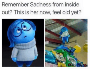 Dank, Inside Out, and Memes: Remember Sadness from inside  out? This is her now, feel old yet? R.I.P by BaBlaDoe FOLLOW 4 MORE MEMES.