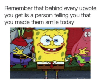 Smile, Today, and Wholesome: Remember that behind every upvote  you get is a person telling you that  you made them smile today Wholesome Sponge :)