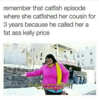 """Catfished, Fat Ass, and Memes: remember that catfish episode  where she catfished her cousin for  3 years because he called her a  fat ass kelly price  You shoulda never called  """"Fat  s Kelly Price Petty level: Savage! 👊😂😂"""